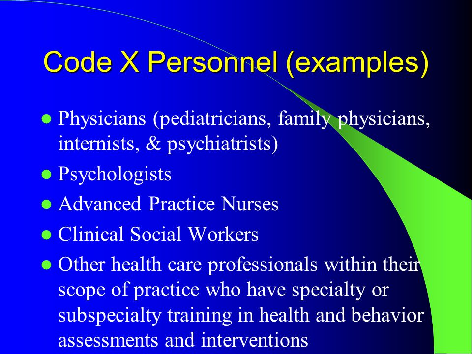 Code X Personnel (examples) Physicians (pediatricians, family physicians, internists, & psychiatrists) Psychologists Advanced Practice Nurses Clinical Social Workers Other health care professionals within their scope of practice who have specialty or subspecialty training in health and behavior assessments and interventions