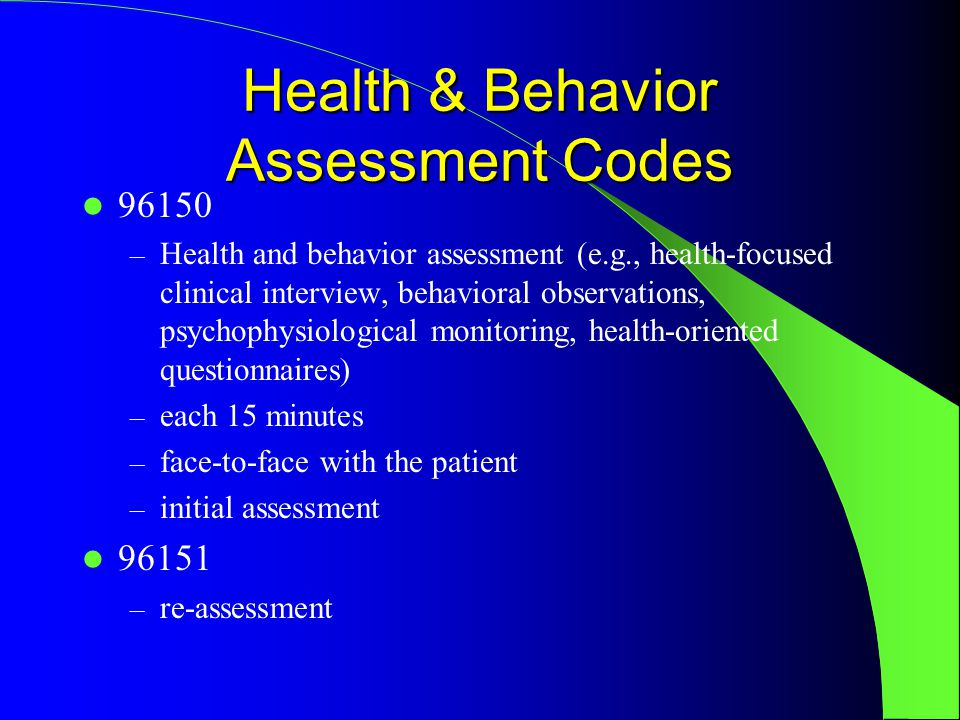 Health & Behavior Assessment Codes 96150 – Health and behavior assessment (e.g., health-focused clinical interview, behavioral observations, psychophysiological monitoring, health-oriented questionnaires) – each 15 minutes – face-to-face with the patient – initial assessment 96151 – re-assessment