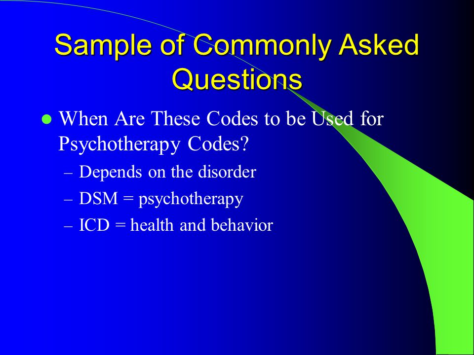 Sample of Commonly Asked Questions When Are These Codes to be Used for Psychotherapy Codes.