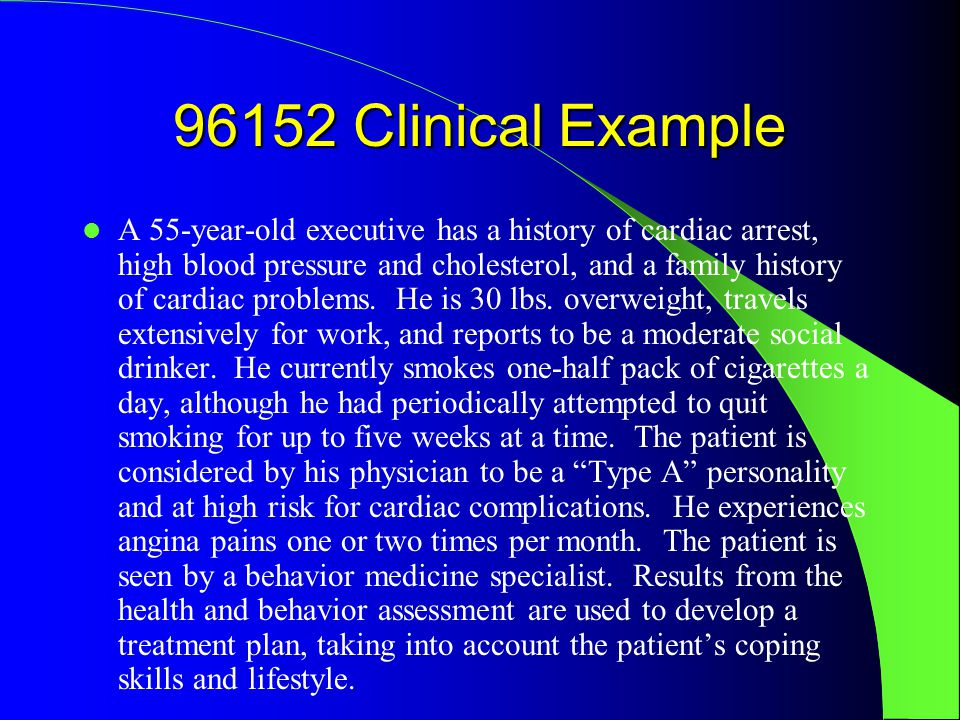 96152 Clinical Example A 55-year-old executive has a history of cardiac arrest, high blood pressure and cholesterol, and a family history of cardiac problems.