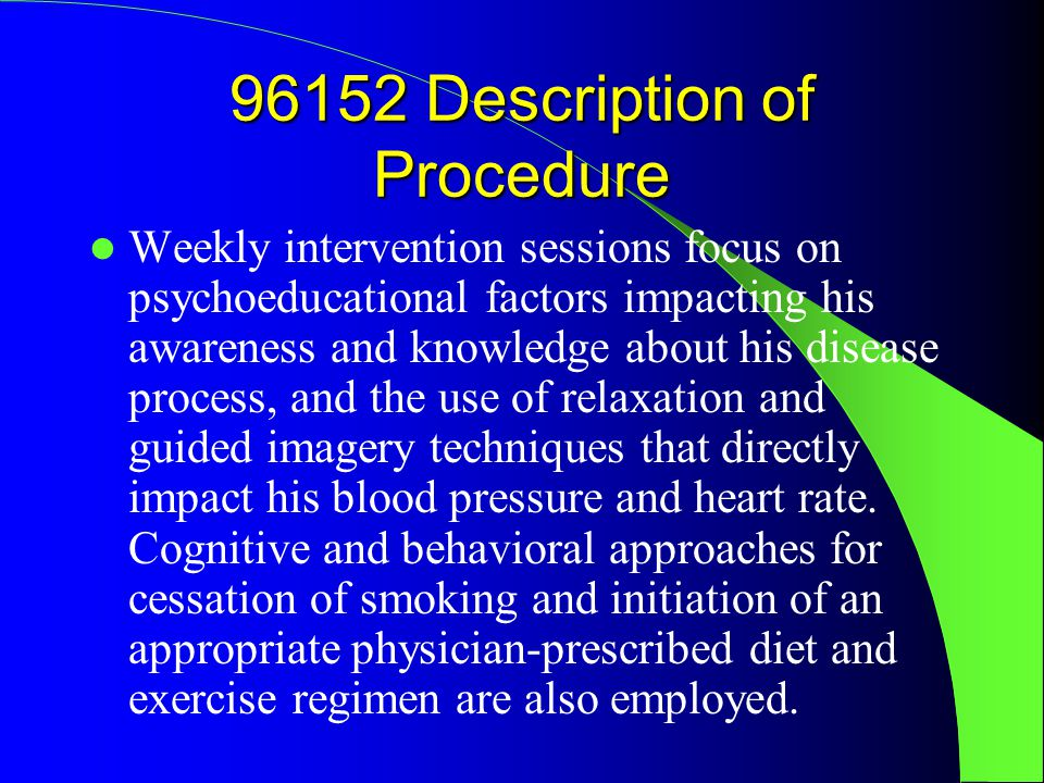96152 Description of Procedure Weekly intervention sessions focus on psychoeducational factors impacting his awareness and knowledge about his disease process, and the use of relaxation and guided imagery techniques that directly impact his blood pressure and heart rate.