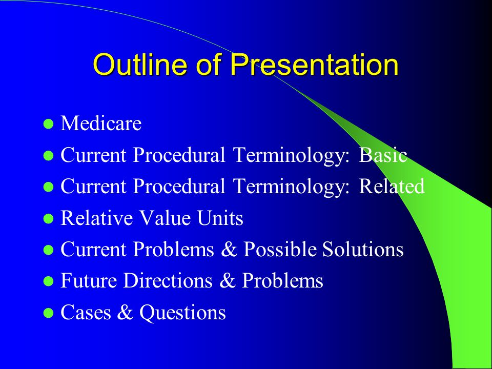 Outline of Presentation Medicare Current Procedural Terminology: Basic Current Procedural Terminology: Related Relative Value Units Current Problems & Possible Solutions Future Directions & Problems Cases & Questions