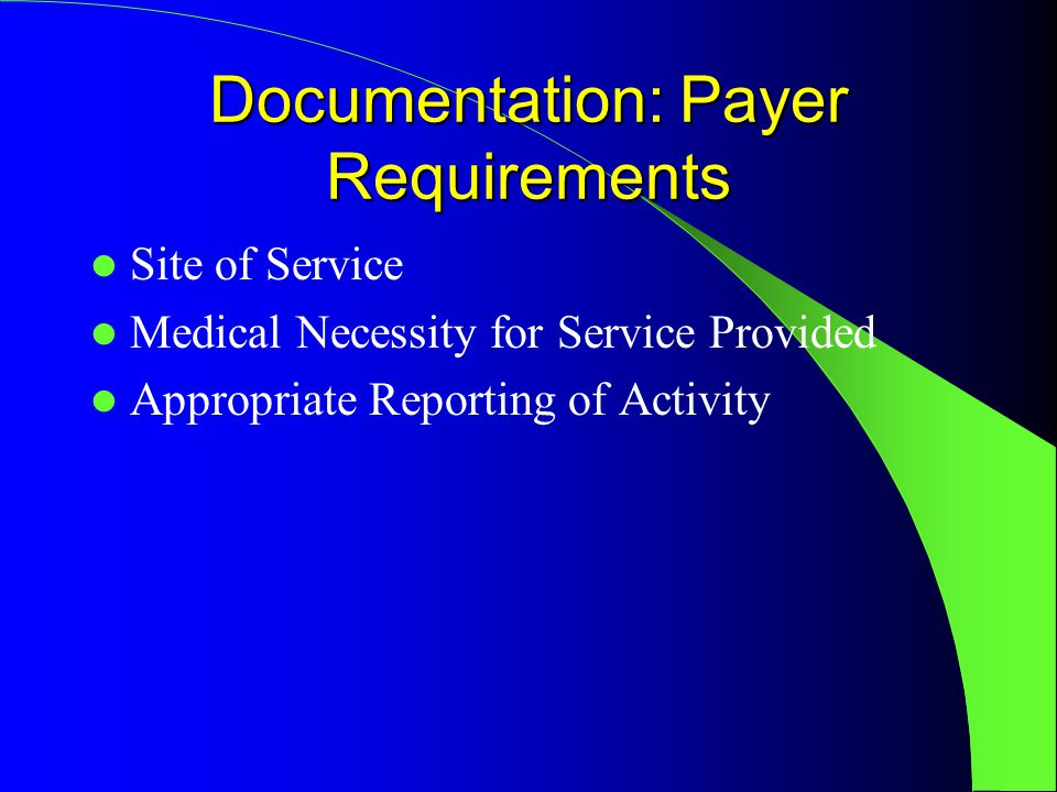 Documentation: Payer Requirements Site of Service Medical Necessity for Service Provided Appropriate Reporting of Activity