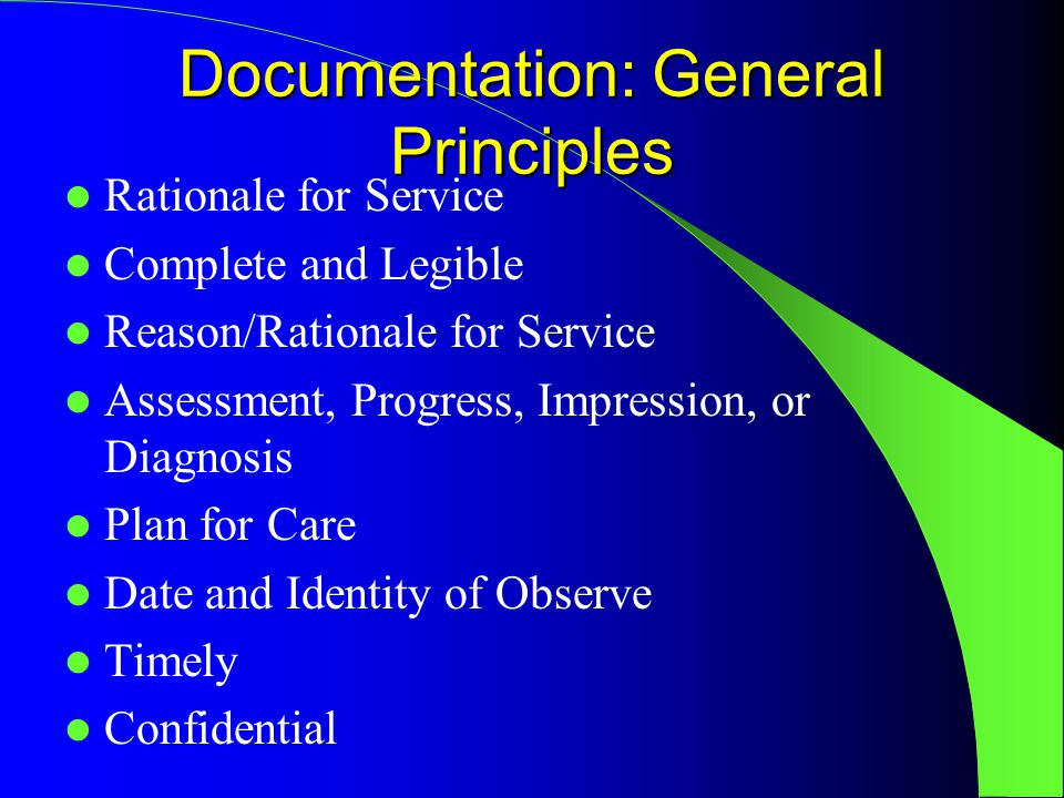 Documentation: General Principles Rationale for Service Complete and Legible Reason/Rationale for Service Assessment, Progress, Impression, or Diagnosis Plan for Care Date and Identity of Observe Timely Confidential