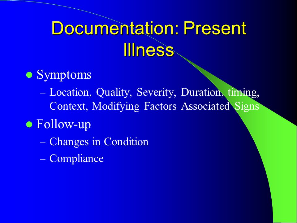 Documentation: Present Illness Symptoms – Location, Quality, Severity, Duration, timing, Context, Modifying Factors Associated Signs Follow-up – Changes in Condition – Compliance