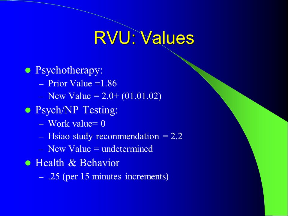 RVU: Values Psychotherapy: – Prior Value =1.86 – New Value = 2.0+ (01.01.02) Psych/NP Testing: – Work value= 0 – Hsiao study recommendation = 2.2 – New Value = undetermined Health & Behavior –.25 (per 15 minutes increments)