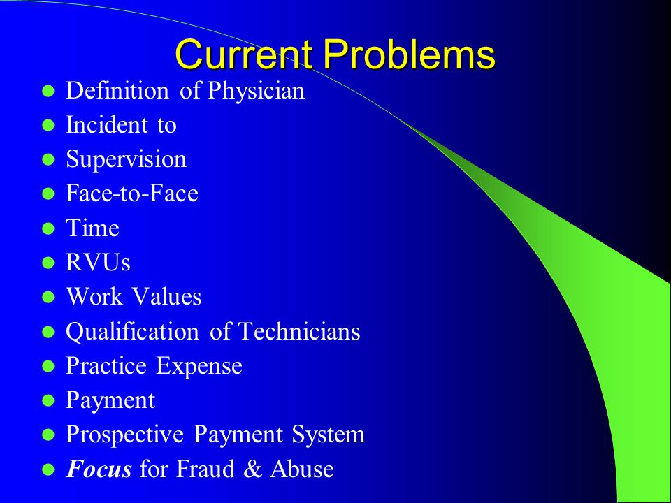Current Problems Definition of Physician Incident to Supervision Face-to-Face Time RVUs Work Values Qualification of Technicians Practice Expense Payment Prospective Payment System Focus for Fraud & Abuse