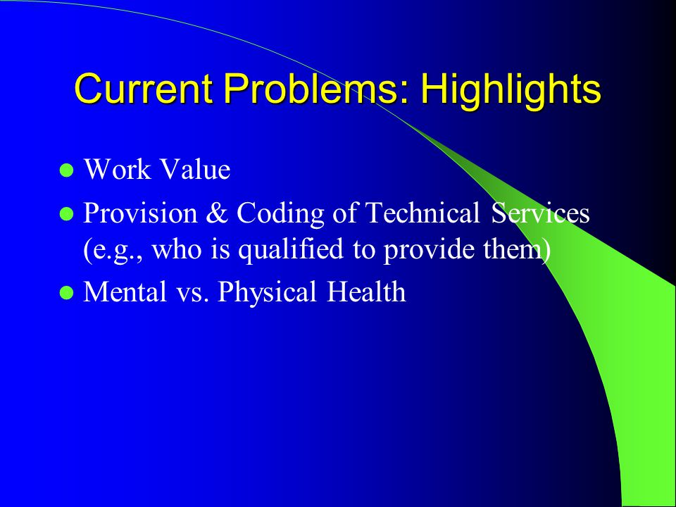 Current Problems: Highlights Work Value Provision & Coding of Technical Services (e.g., who is qualified to provide them) Mental vs.