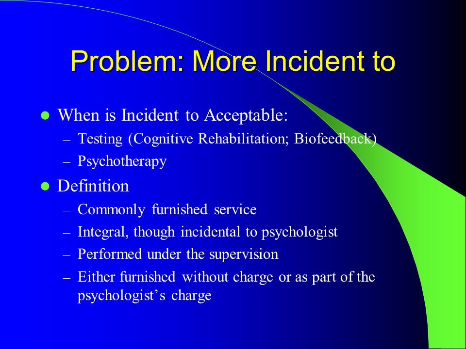 Problem: More Incident to When is Incident to Acceptable: – Testing (Cognitive Rehabilitation; Biofeedback) – Psychotherapy Definition – Commonly furnished service – Integral, though incidental to psychologist – Performed under the supervision – Either furnished without charge or as part of the psychologist's charge