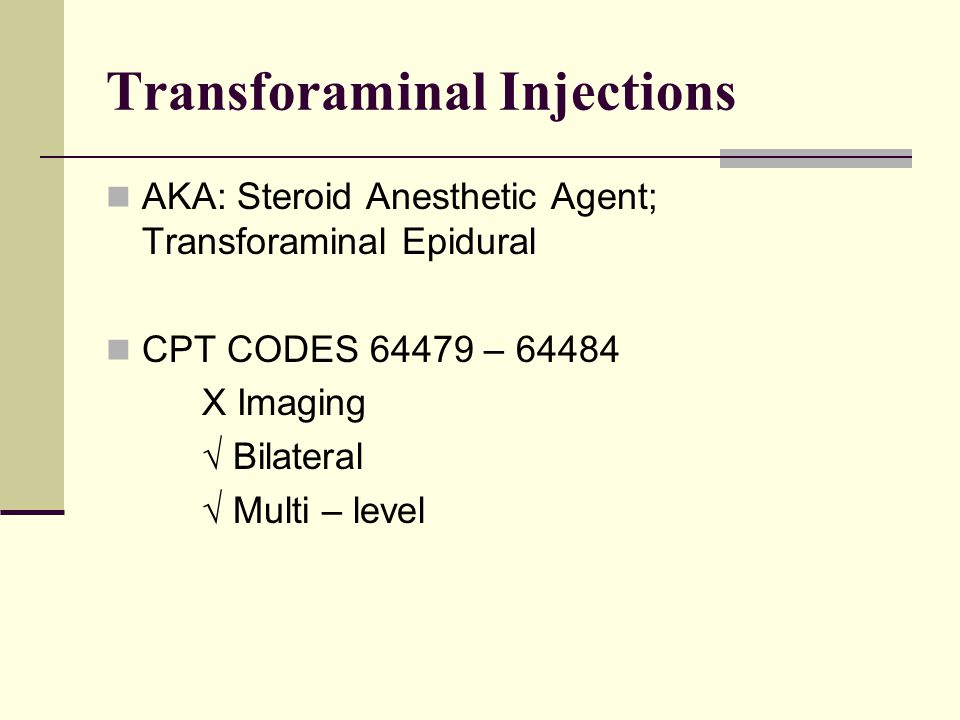 Transforaminal Injections AKA: Steroid Anesthetic Agent; Transforaminal Epidural CPT CODES 64479 – 64484 X Imaging √ Bilateral √ Multi – level