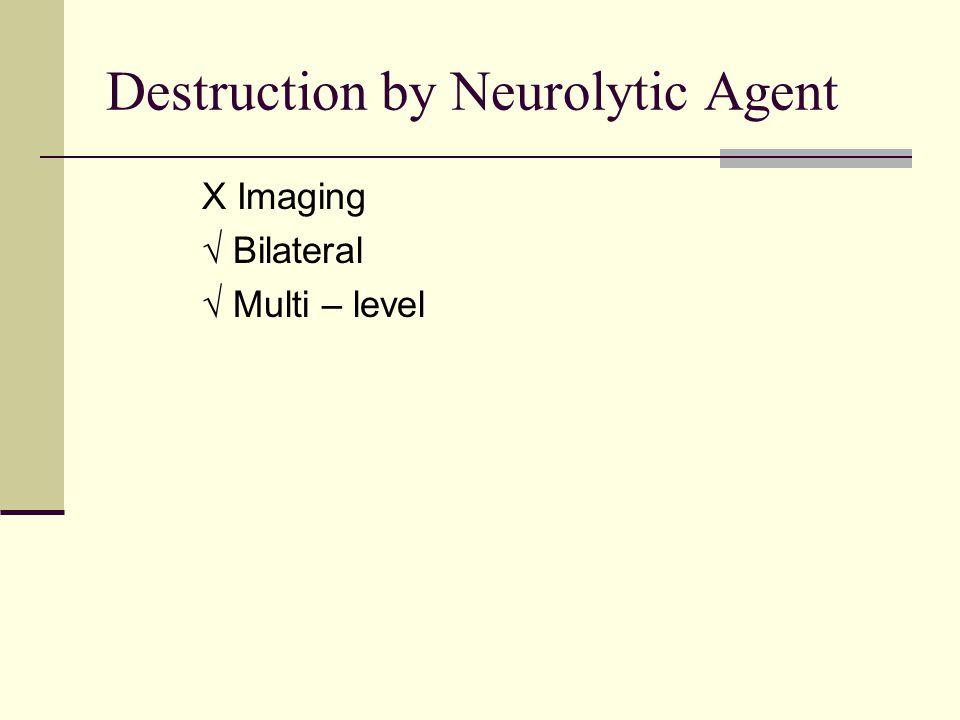 Destruction by Neurolytic Agent X Imaging √ Bilateral √ Multi – level