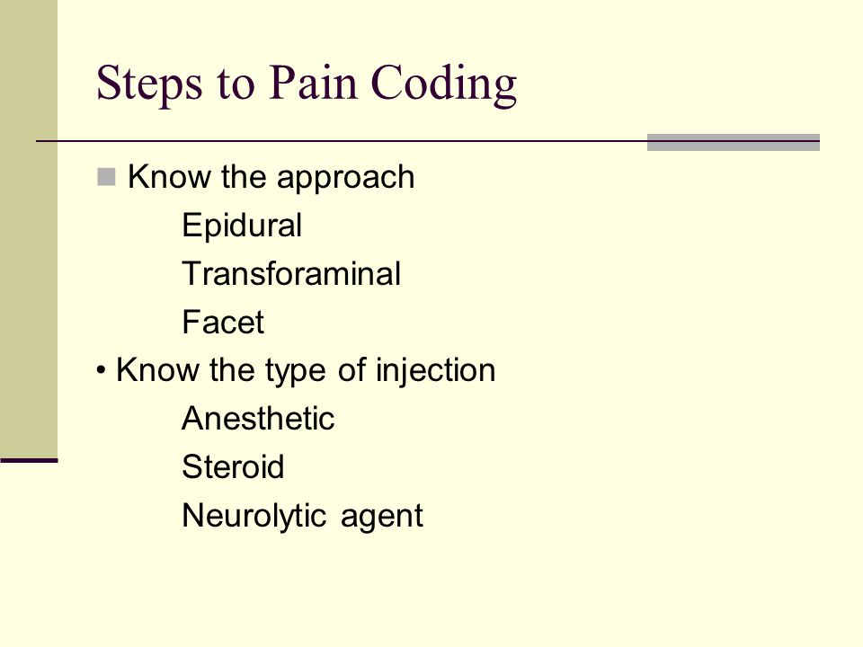 Steps to Pain Coding Know the approach Epidural Transforaminal Facet Know the type of injection Anesthetic Steroid Neurolytic agent