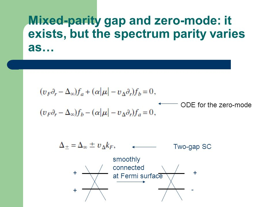 Mixed-parity gap and zero-mode: it exists, but the spectrum parity varies as… ODE for the zero-mode Two-gap SC + + + - smoothly connected at Fermi surface