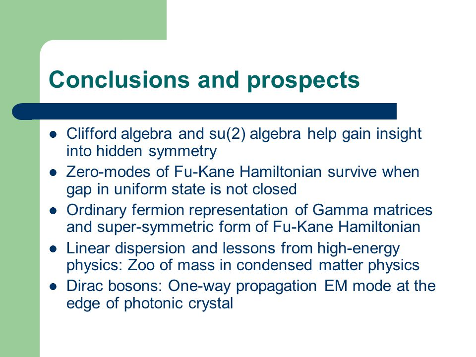 Conclusions and prospects Clifford algebra and su(2) algebra help gain insight into hidden symmetry Zero-modes of Fu-Kane Hamiltonian survive when gap in uniform state is not closed Ordinary fermion representation of Gamma matrices and super-symmetric form of Fu-Kane Hamiltonian Linear dispersion and lessons from high-energy physics: Zoo of mass in condensed matter physics Dirac bosons: One-way propagation EM mode at the edge of photonic crystal