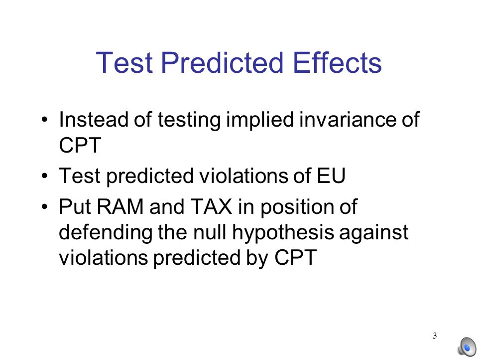 3 Test Predicted Effects Instead of testing implied invariance of CPT Test predicted violations of EU Put RAM and TAX in position of defending the nul