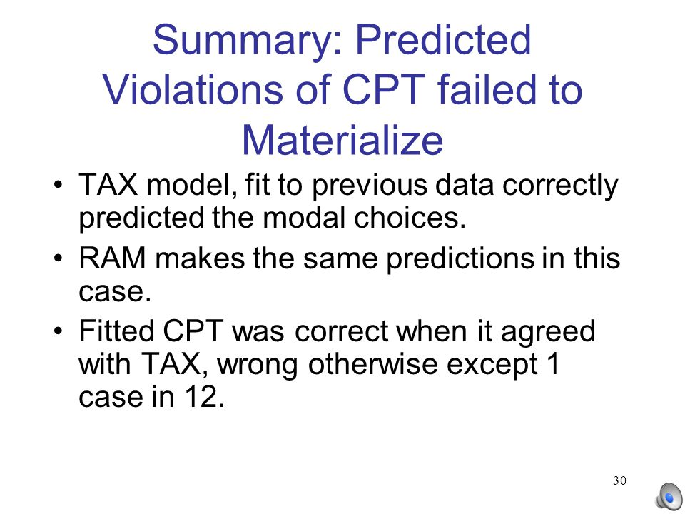 30 Summary: Predicted Violations of CPT failed to Materialize TAX model, fit to previous data correctly predicted the modal choices. RAM makes the sam