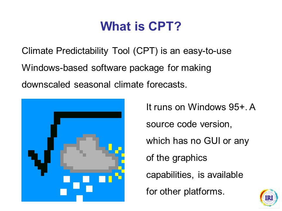 What is CPT? Climate Predictability Tool (CPT) is an easy-to-use Windows-based software package for making downscaled seasonal climate forecasts. It r