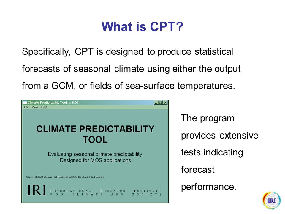 What is CPT? Specifically, CPT is designed to produce statistical forecasts of seasonal climate using either the output from a GCM, or fields of sea-s