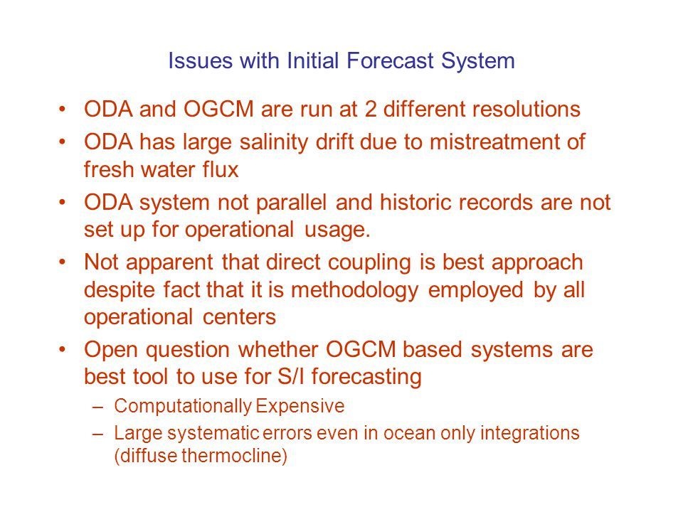 Issues with Initial Forecast System ODA and OGCM are run at 2 different resolutions ODA has large salinity drift due to mistreatment of fresh water flux ODA system not parallel and historic records are not set up for operational usage.