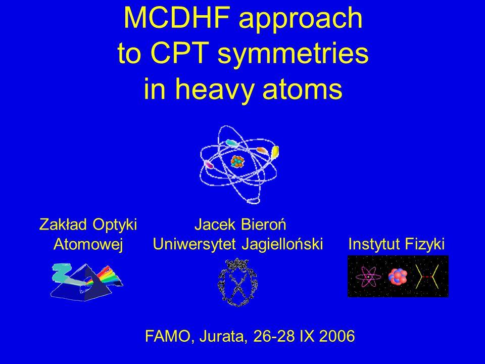 Uniwersytet JagiellońskiInstytut Fizyki Jacek BierońZakład Optyki Atomowej FAMO, Jurata, 26-28 IX 2006 MCDHF approach to CPT symmetries in heavy atoms
