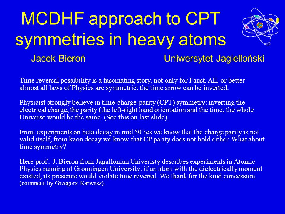 Uniwersytet JagiellońskiJacek Bieroń MCDHF approach to CPT symmetries in heavy atoms Time reversal possibility is a fascinating story, not only for Faust.