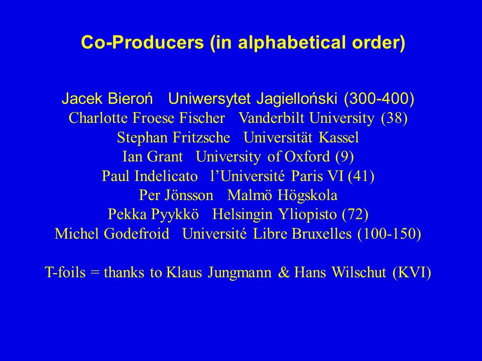 Co-Producers (in alphabetical order) Jacek Bieroń Uniwersytet Jagielloński (300-400) Charlotte Froese Fischer Vanderbilt University (38) Stephan Fritzsche Universität Kassel Ian Grant University of Oxford (9) Paul Indelicato l'Université Paris VI (41) Per Jönsson Malmö Högskola Pekka Pyykkö Helsingin Yliopisto (72) Michel Godefroid Université Libre Bruxelles (100-150) T-foils = thanks to Klaus Jungmann & Hans Wilschut (KVI)