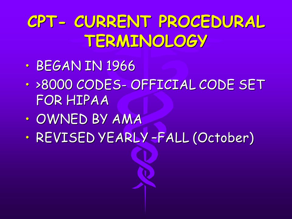 CPT- CURRENT PROCEDURAL TERMINOLOGY BEGAN IN 1966BEGAN IN 1966 >8000 CODES- OFFICIAL CODE SET FOR HIPAA>8000 CODES- OFFICIAL CODE SET FOR HIPAA OWNED BY AMAOWNED BY AMA REVISED YEARLY –FALL (October)REVISED YEARLY –FALL (October)