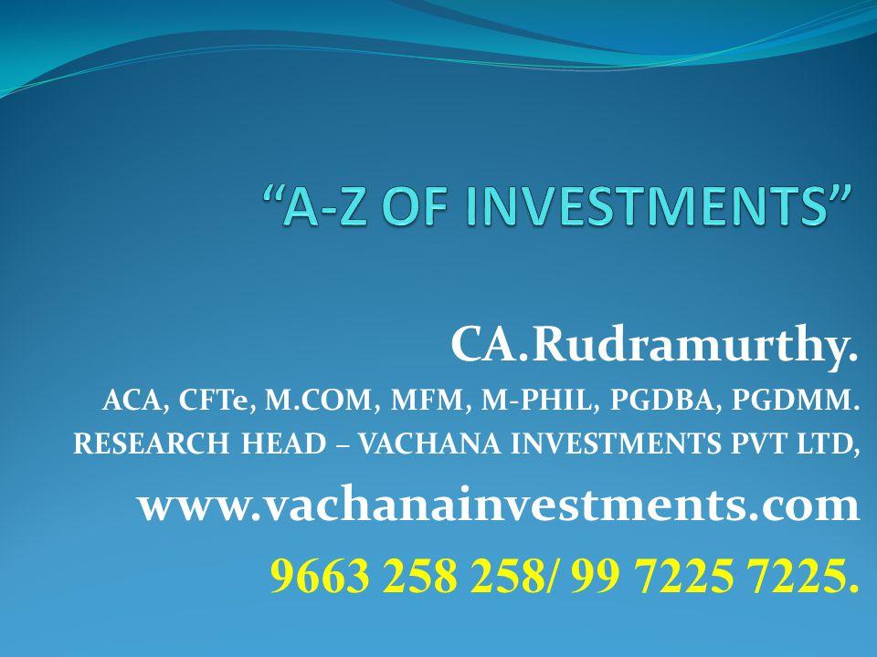 CA.Rudramurthy. ACA, CFTe, M.COM, MFM, M-PHIL, PGDBA, PGDMM. RESEARCH HEAD – VACHANA INVESTMENTS PVT LTD, www.vachanainvestments.com 9663 258 258/ 99