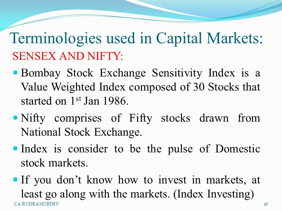Terminologies used in Capital Markets: SENSEX AND NIFTY: Bombay Stock Exchange Sensitivity Index is a Value Weighted Index composed of 30 Stocks that