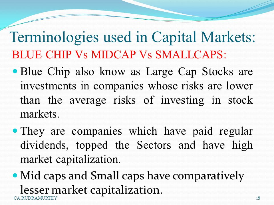 Terminologies used in Capital Markets: BLUE CHIP Vs MIDCAP Vs SMALLCAPS: Blue Chip also know as Large Cap Stocks are investments in companies whose ri