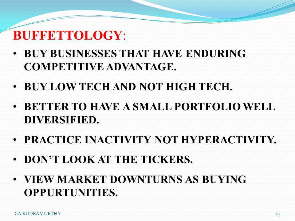 BUFFETTOLOGY: BUY BUSINESSES THAT HAVE ENDURING COMPETITIVE ADVANTAGE. BUY LOW TECH AND NOT HIGH TECH. BETTER TO HAVE A SMALL PORTFOLIO WELL DIVERSIFI