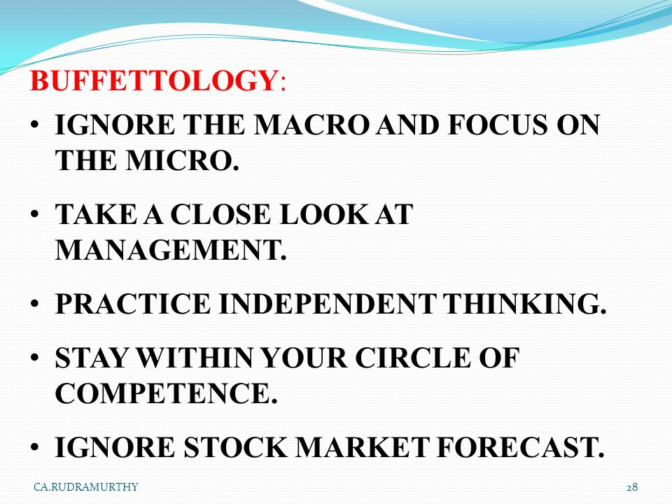 BUFFETTOLOGY: IGNORE THE MACRO AND FOCUS ON THE MICRO. TAKE A CLOSE LOOK AT MANAGEMENT. PRACTICE INDEPENDENT THINKING. STAY WITHIN YOUR CIRCLE OF COMP