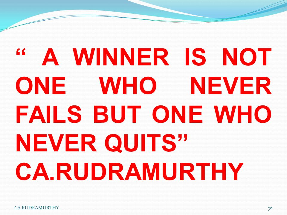 """"""" A WINNER IS NOT ONE WHO NEVER FAILS BUT ONE WHO NEVER QUITS"""" CA.RUDRAMURTHY 30CA.RUDRAMURTHY"""