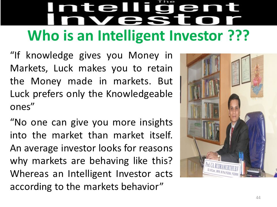 """Who is an Intelligent Investor ??? """"If knowledge gives you Money in Markets, Luck makes you to retain the Money made in markets. But Luck prefers only"""