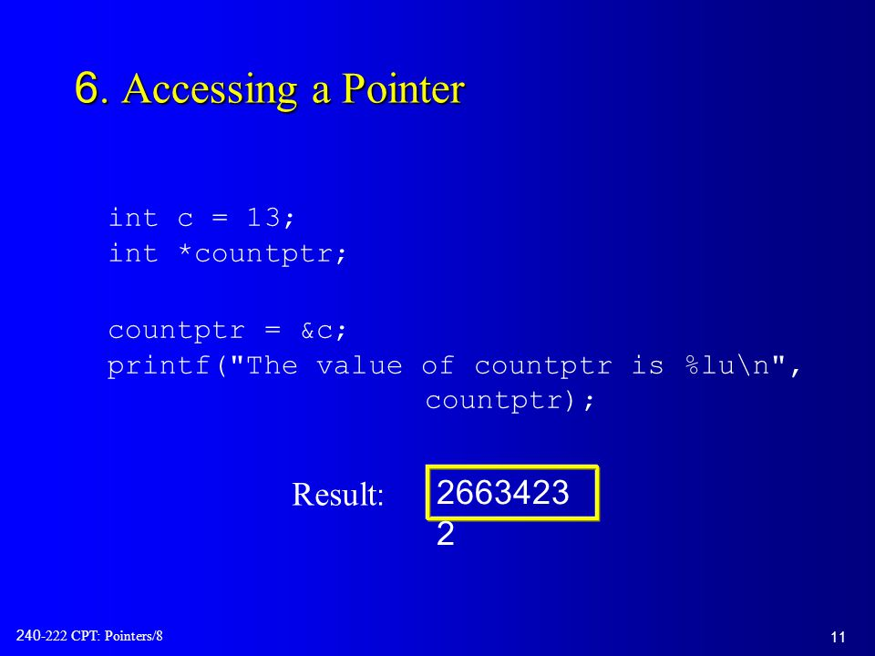 11 240-222 CPT: Pointers/8 6. Accessing a Pointer int c = 13; int *countptr; countptr = &c; printf(
