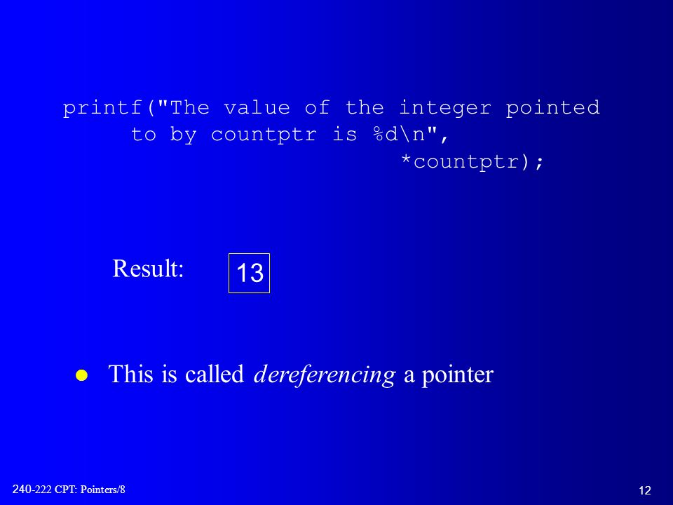 12 240-222 CPT: Pointers/8 printf( The value of the integer pointed to by countptr is %d\n , *countptr); l This is called dereferencing a pointer Result: 13