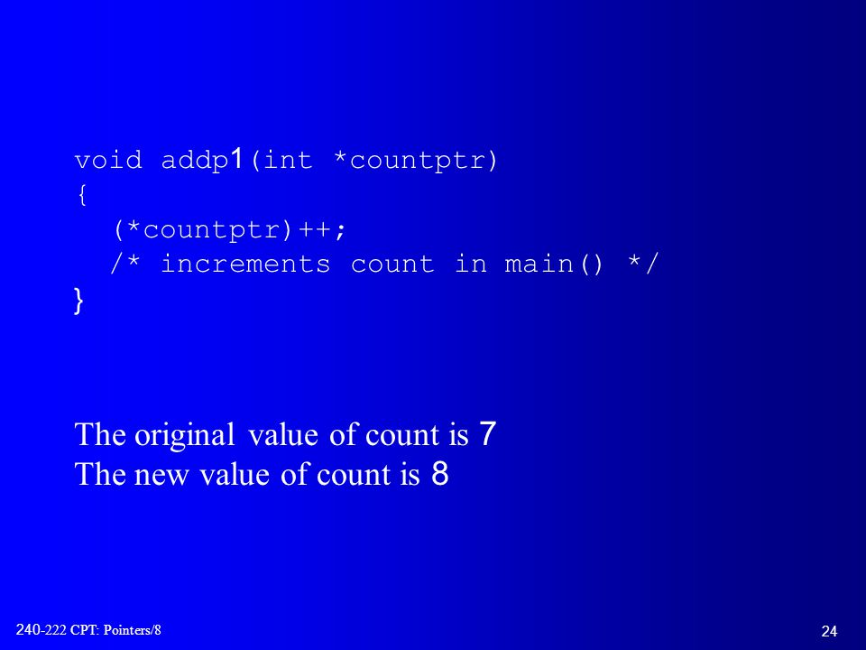 24 240-222 CPT: Pointers/8 void addp1(int *countptr) { (*countptr)++; /* increments count in main() */ } The original value of count is 7 The new value of count is 8