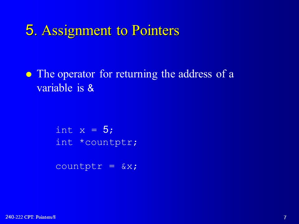 7 240-222 CPT: Pointers/8 5. Assignment to Pointers The operator for returning the address of a variable is & int x = 5; int *countptr; countptr = &x;