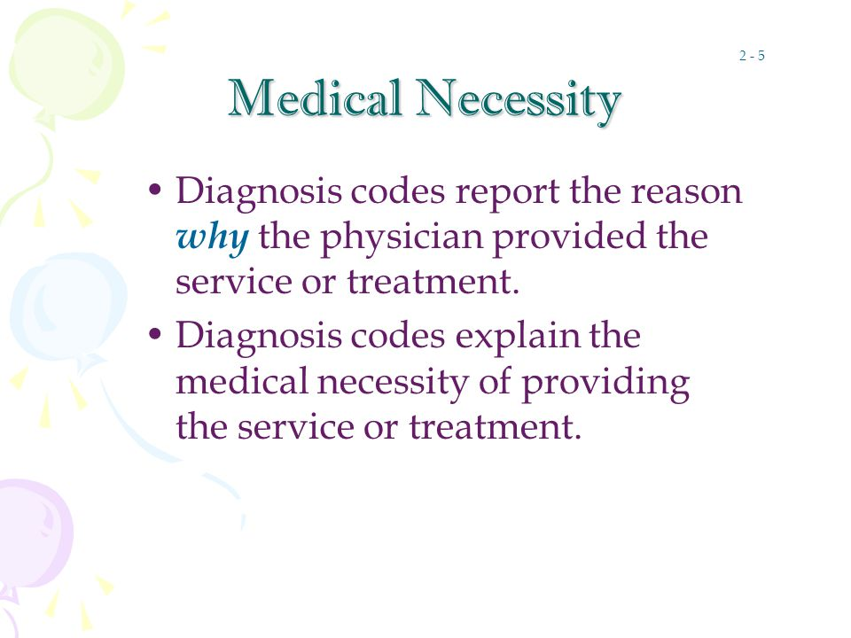 Medical Necessity Diagnosis codes report the reason why the physician provided the service or treatment.