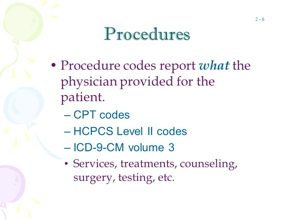 Procedures Procedure codes report what the physician provided for the patient.