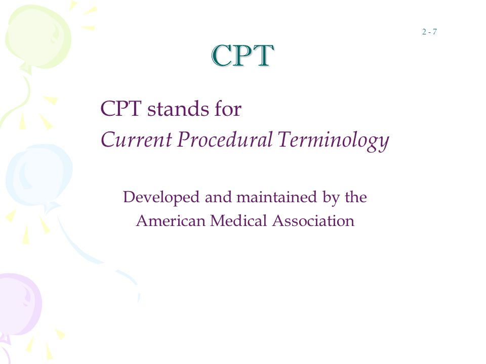 CPT CPT stands for Current Procedural Terminology Developed and maintained by the American Medical Association 2 - 7