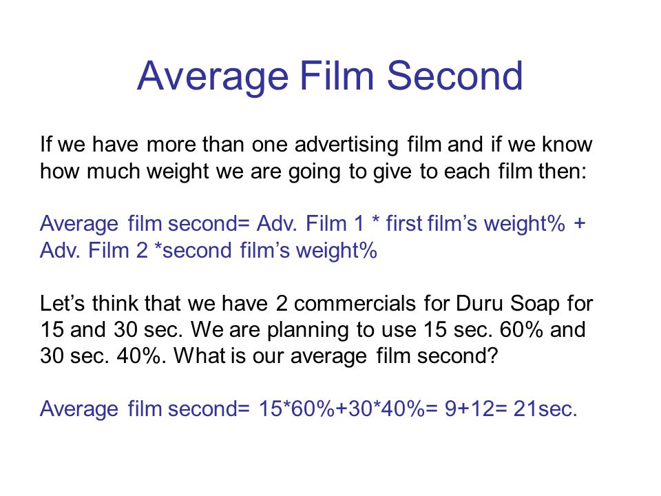 Average Film Second If we have more than one advertising film and if we know how much weight we are going to give to each film then: Average film second= Adv.