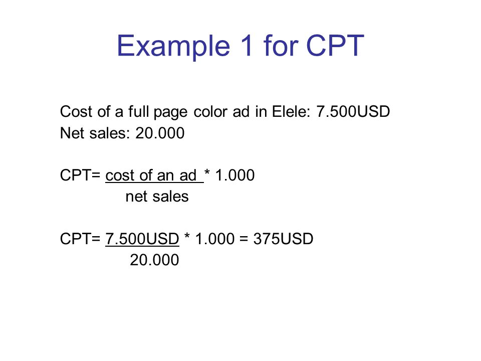 Example 1 for CPT Cost of a full page color ad in Elele: 7.500USD Net sales: 20.000 CPT= cost of an ad* 1.000 net sales CPT= 7.500USD * 1.000 = 375USD 20.000