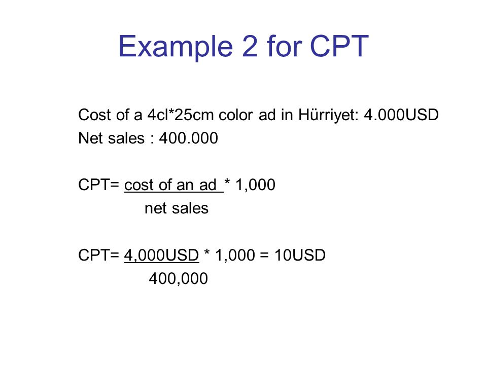 Example 2 for CPT Cost of a 4cl*25cm color ad in Hürriyet: 4.000USD Net sales : 400.000 CPT= cost of an ad* 1,000 net sales CPT= 4,000USD * 1,000 = 10USD 400,000