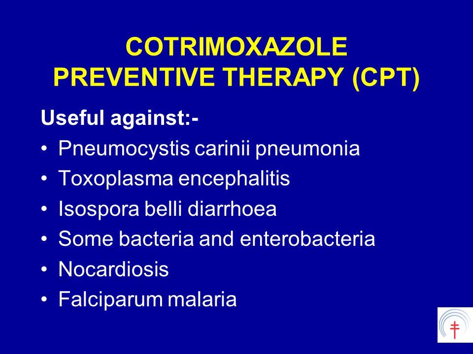 COTRIMOXAZOLE PREVENTIVE THERAPY (CPT) Useful against:- Pneumocystis carinii pneumonia Toxoplasma encephalitis Isospora belli diarrhoea Some bacteria and enterobacteria Nocardiosis Falciparum malaria