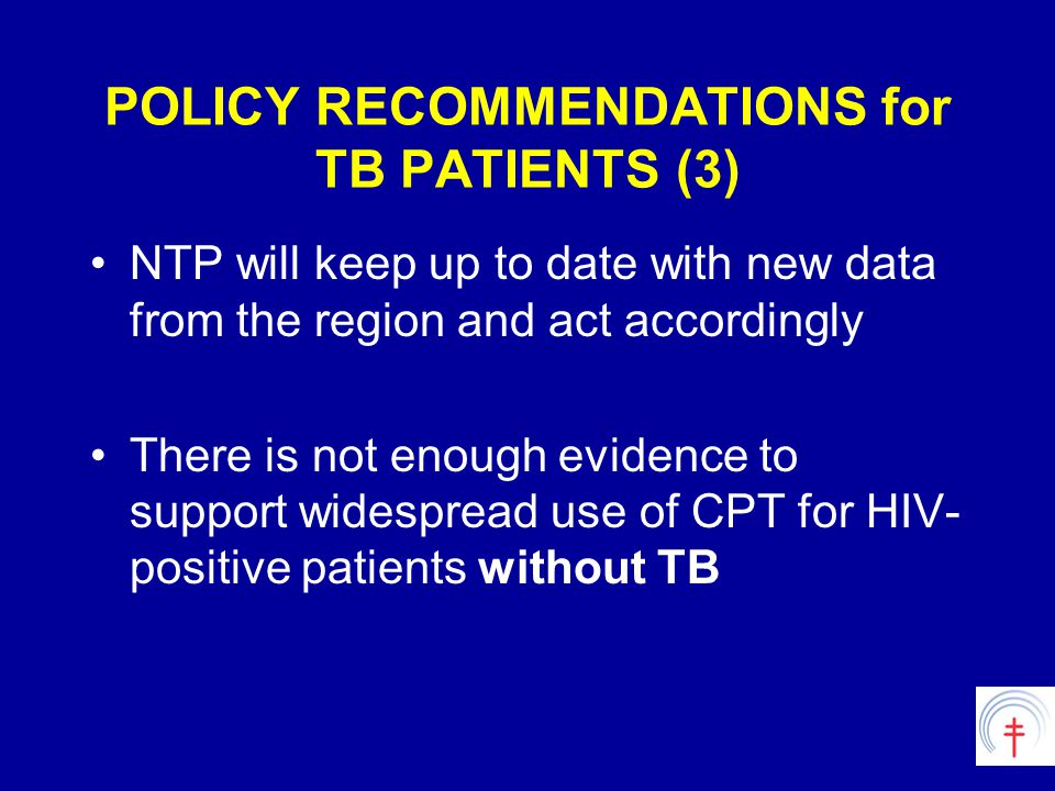 POLICY RECOMMENDATIONS for TB PATIENTS (3) NTP will keep up to date with new data from the region and act accordingly There is not enough evidence to support widespread use of CPT for HIV- positive patients without TB