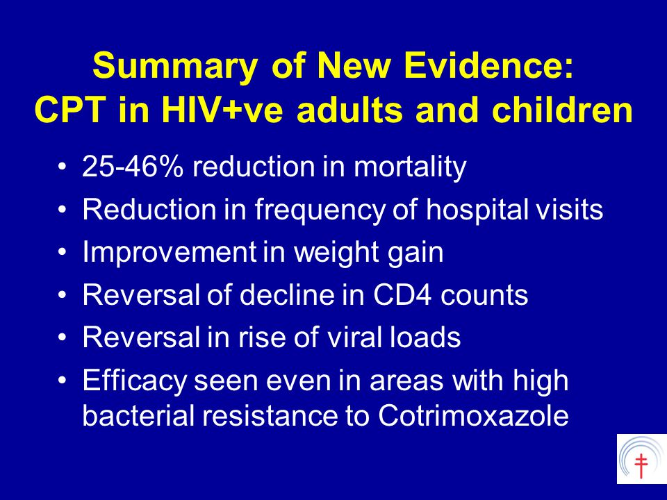Summary of New Evidence: CPT in HIV+ve adults and children 25-46% reduction in mortality Reduction in frequency of hospital visits Improvement in weight gain Reversal of decline in CD4 counts Reversal in rise of viral loads Efficacy seen even in areas with high bacterial resistance to Cotrimoxazole
