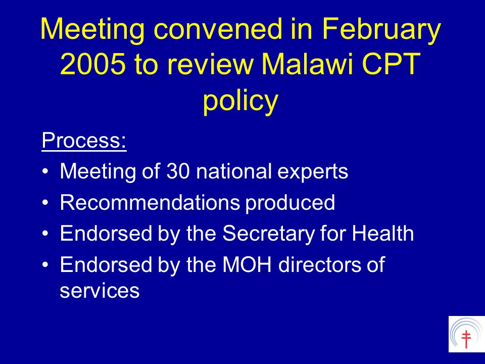 Meeting convened in February 2005 to review Malawi CPT policy Process: Meeting of 30 national experts Recommendations produced Endorsed by the Secretary for Health Endorsed by the MOH directors of services