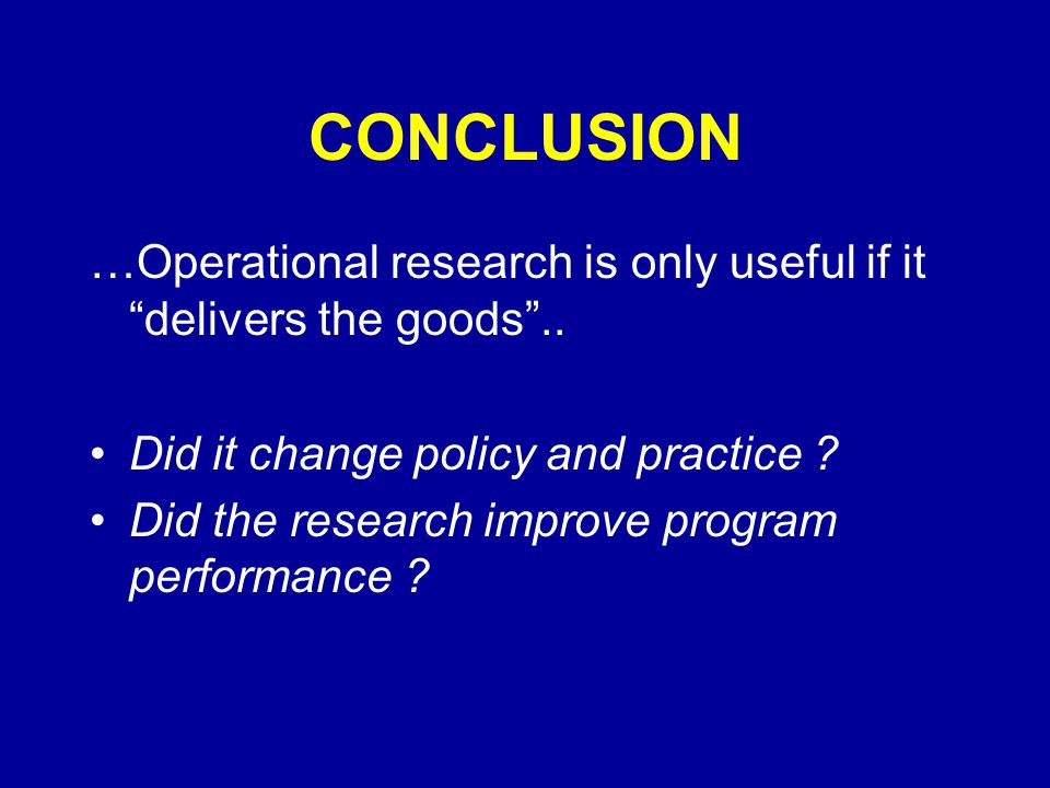 CONCLUSION …Operational research is only useful if it delivers the goods ..