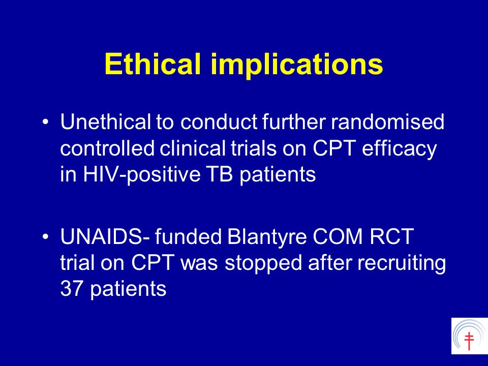 Ethical implications Unethical to conduct further randomised controlled clinical trials on CPT efficacy in HIV-positive TB patients UNAIDS- funded Blantyre COM RCT trial on CPT was stopped after recruiting 37 patients